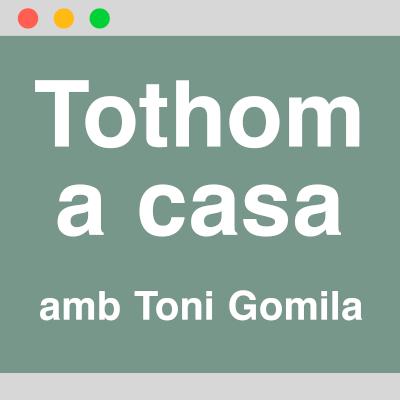 TOTHOM A CASA AMB TONI GOMILA